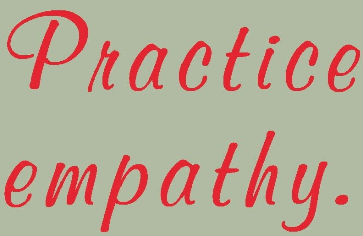 Practice empathy.